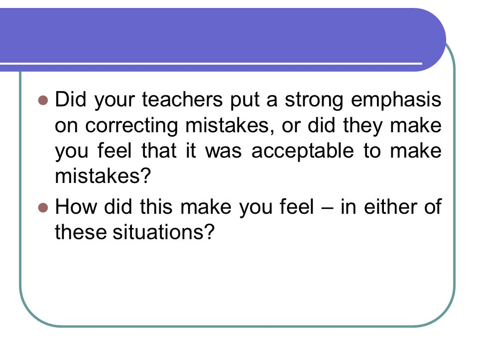 Did your teachers put a strong emphasis on correcting mistakes, or did they make you feel that it was acceptable to make mistakes? How did this make y