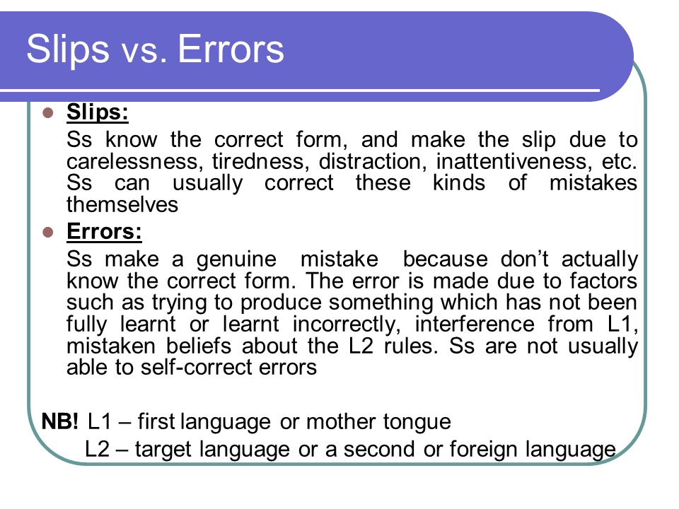 Slips vs. Errors Slips: Ss know the correct form, and make the slip due to carelessness, tiredness, distraction, inattentiveness, etc. Ss can usually