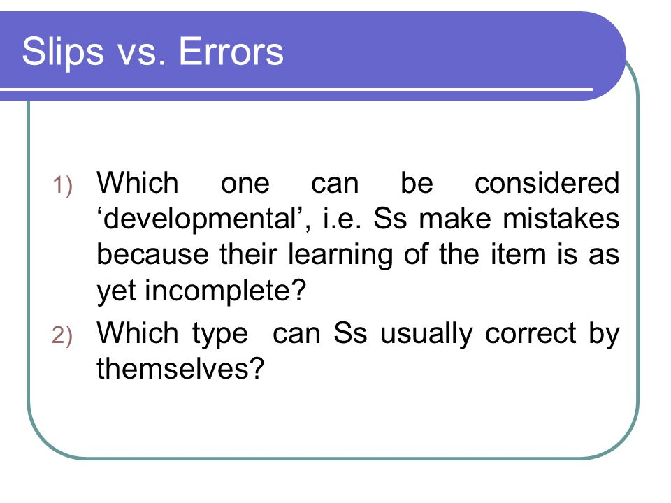 Slips vs. Errors 1) Which one can be considered developmental, i.e. Ss make mistakes because their learning of the item is as yet incomplete? 2) Which