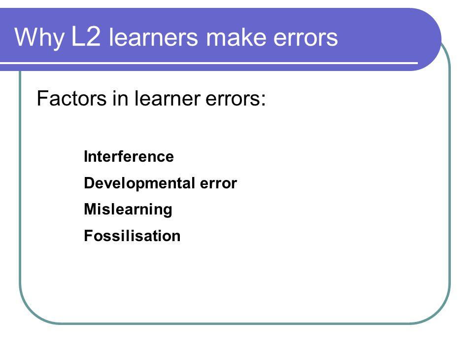 Why L2 learners make errors Factors in learner errors: Interference Developmental error Mislearning Fossilisation