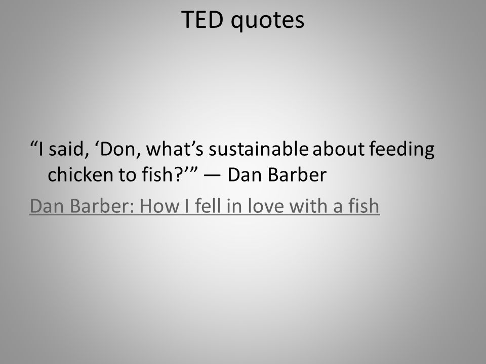 I said, Don, whats sustainable about feeding chicken to fish.