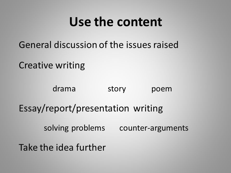 Use the content Creative writing drama General discussion of the issues raised solving problems poem counter-arguments Take the idea further story Essay/report/presentation writing