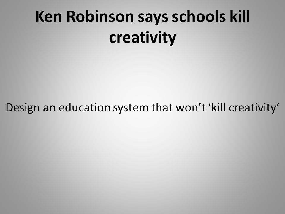 Ken Robinson says schools kill creativity Design an education system that wont kill creativity