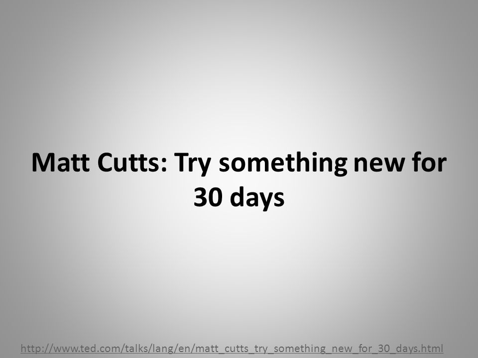 Matt Cutts: Try something new for 30 days http://www.ted.com/talks/lang/en/matt_cutts_try_something_new_for_30_days.html