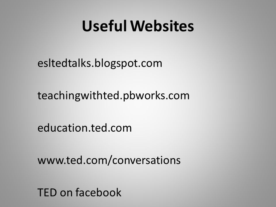 Useful Websites esltedtalks.blogspot.com teachingwithted.pbworks.com education.ted.com www.ted.com/conversations TED on facebook