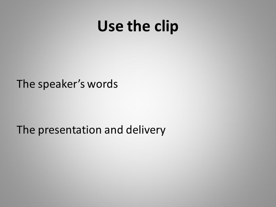 Use the clip The speakers words The presentation and delivery