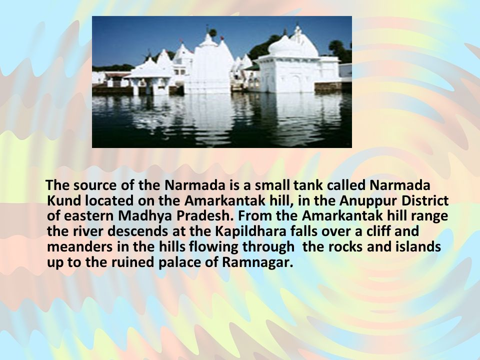 The source of the Narmada is a small tank called Narmada Kund located on the Amarkantak hill, in the Anuppur District of eastern Madhya Pradesh. From