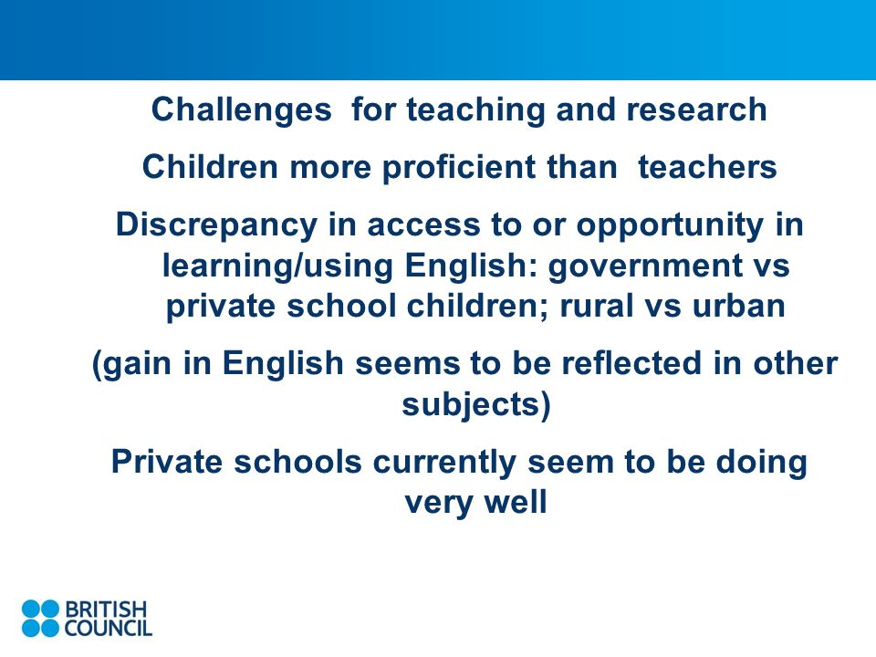 Challenges for teaching and research Children more proficient than teachers Discrepancy in access to or opportunity in learning/using English: government vs private school children; rural vs urban (gain in English seems to be reflected in other subjects) Private schools currently seem to be doing very well