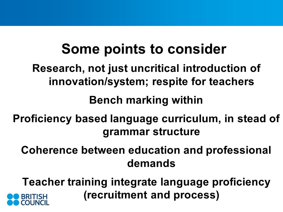 Some points to consider Research, not just uncritical introduction of innovation/system; respite for teachers Bench marking within Proficiency based language curriculum, in stead of grammar structure Coherence between education and professional demands Teacher training integrate language proficiency (recruitment and process)