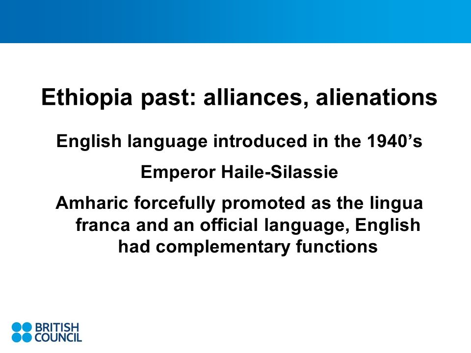 Ethiopia past: alliances, alienations English language introduced in the 1940s Emperor Haile-Silassie Amharic forcefully promoted as the lingua franca and an official language, English had complementary functions