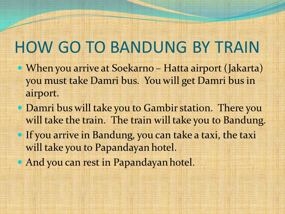 HOW GO TO BANDUNG BY BUS From Soekarno – hatta airport you can take bus Primajasa or train to bandung You will arrive in BSM (Bandung Supermall) You can rest in Papandayan Hotel Bandung If you want go to Gedung Sate,you can take taxi from hotel to Gedung sate.
