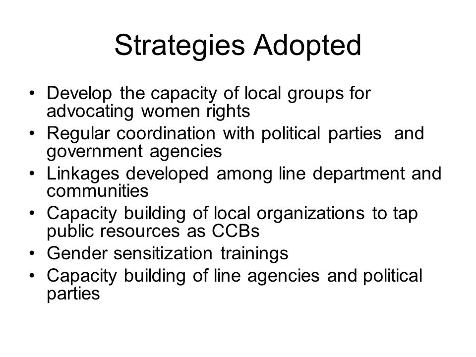 Strategies Adopted Develop the capacity of local groups for advocating women rights Regular coordination with political parties and government agencies Linkages developed among line department and communities Capacity building of local organizations to tap public resources as CCBs Gender sensitization trainings Capacity building of line agencies and political parties
