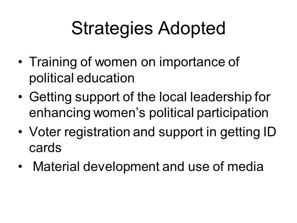 Strategies Adopted Training of women on importance of political education Getting support of the local leadership for enhancing womens political participation Voter registration and support in getting ID cards Material development and use of media
