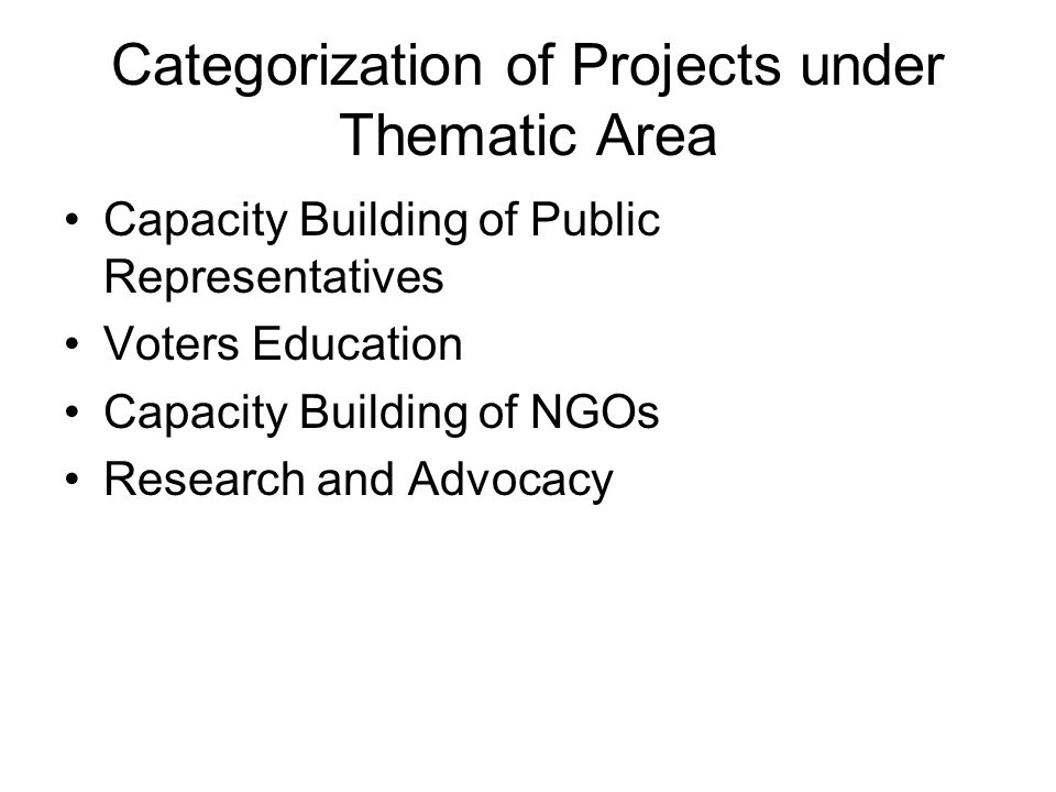 Categorization of Projects under Thematic Area Capacity Building of Public Representatives Voters Education Capacity Building of NGOs Research and Advocacy