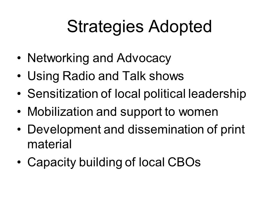 Strategies Adopted Networking and Advocacy Using Radio and Talk shows Sensitization of local political leadership Mobilization and support to women Development and dissemination of print material Capacity building of local CBOs