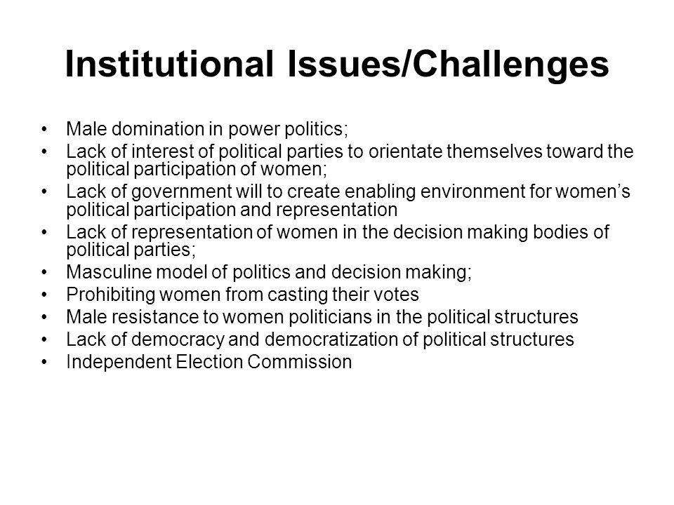 Institutional Issues/Challenges Male domination in power politics; Lack of interest of political parties to orientate themselves toward the political participation of women; Lack of government will to create enabling environment for womens political participation and representation Lack of representation of women in the decision making bodies of political parties; Masculine model of politics and decision making; Prohibiting women from casting their votes Male resistance to women politicians in the political structures Lack of democracy and democratization of political structures Independent Election Commission