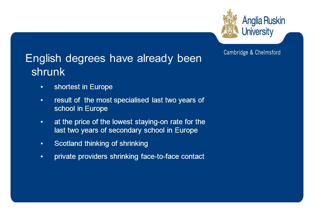 English degrees have already been shrunk shortest in Europe result of the most specialised last two years of school in Europe at the price of the lowest staying-on rate for the last two years of secondary school in Europe Scotland thinking of shrinking private providers shrinking face-to-face contact