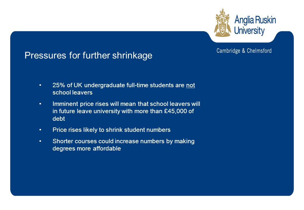 Pressures for further shrinkage 25% of UK undergraduate full-time students are not school leavers Imminent price rises will mean that school leavers will in future leave university with more than £45,000 of debt Price rises likely to shrink student numbers Shorter courses could increase numbers by making degrees more affordable