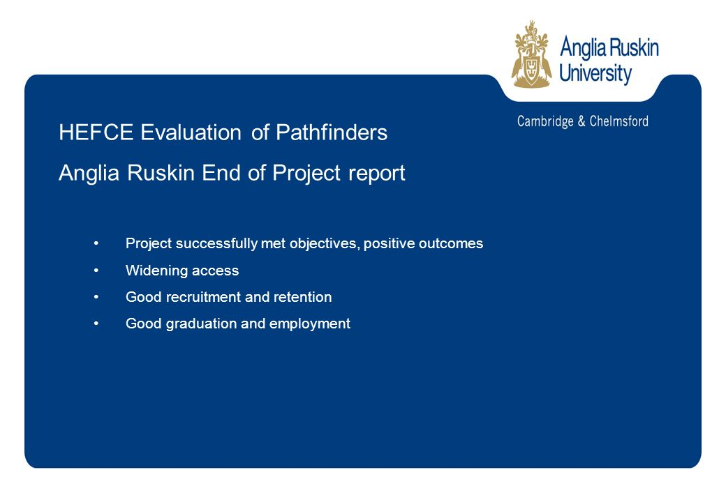HEFCE Evaluation of Pathfinders Anglia Ruskin End of Project report Project successfully met objectives, positive outcomes Widening access Good recruitment and retention Good graduation and employment