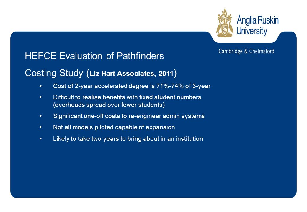 HEFCE Evaluation of Pathfinders Costing Study ( Liz Hart Associates, 2011 ) Cost of 2-year accelerated degree is 71%-74% of 3-year Difficult to realise benefits with fixed student numbers (overheads spread over fewer students) Significant one-off costs to re-engineer admin systems Not all models piloted capable of expansion Likely to take two years to bring about in an institution