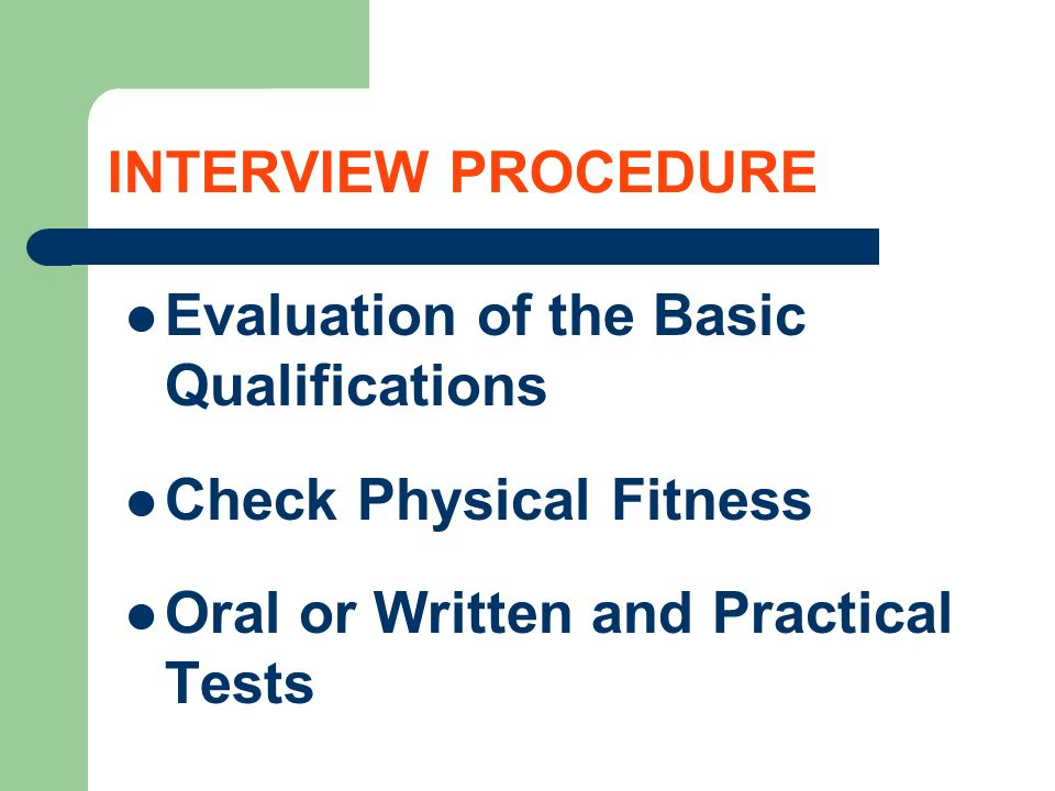 INTERVIEW PROCEDURE Evaluation of the Basic Qualifications Check Physical Fitness Oral or Written and Practical Tests