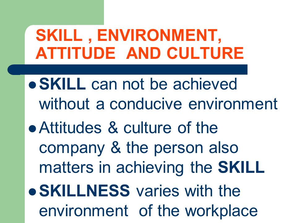 SKILL, ENVIRONMENT, ATTITUDE AND CULTURE SKILL can not be achieved without a conducive environment Attitudes & culture of the company & the person als