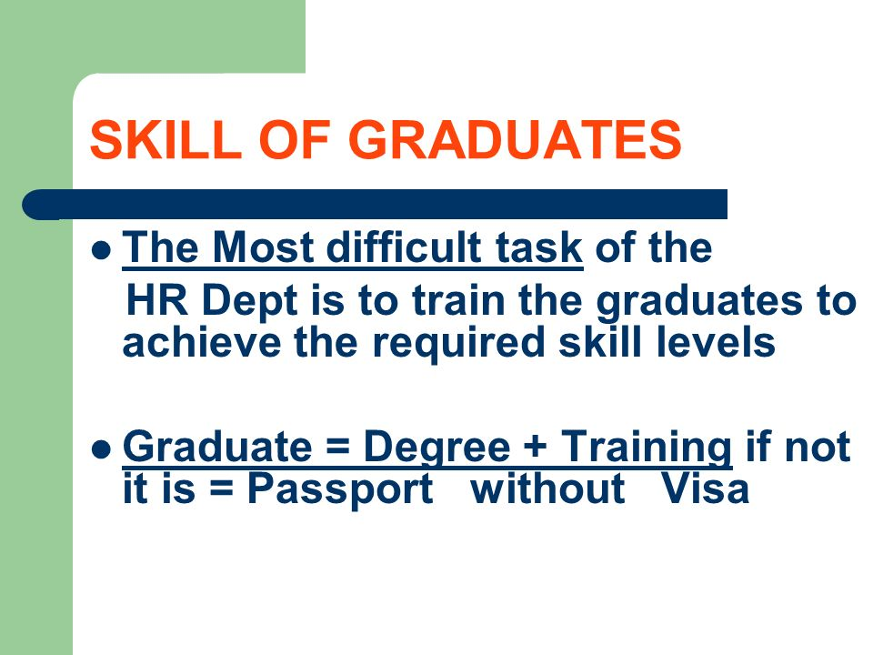 SKILL OF GRADUATES The Most difficult task of the HR Dept is to train the graduates to achieve the required skill levels Graduate = Degree + Training if not it is = Passport without Visa