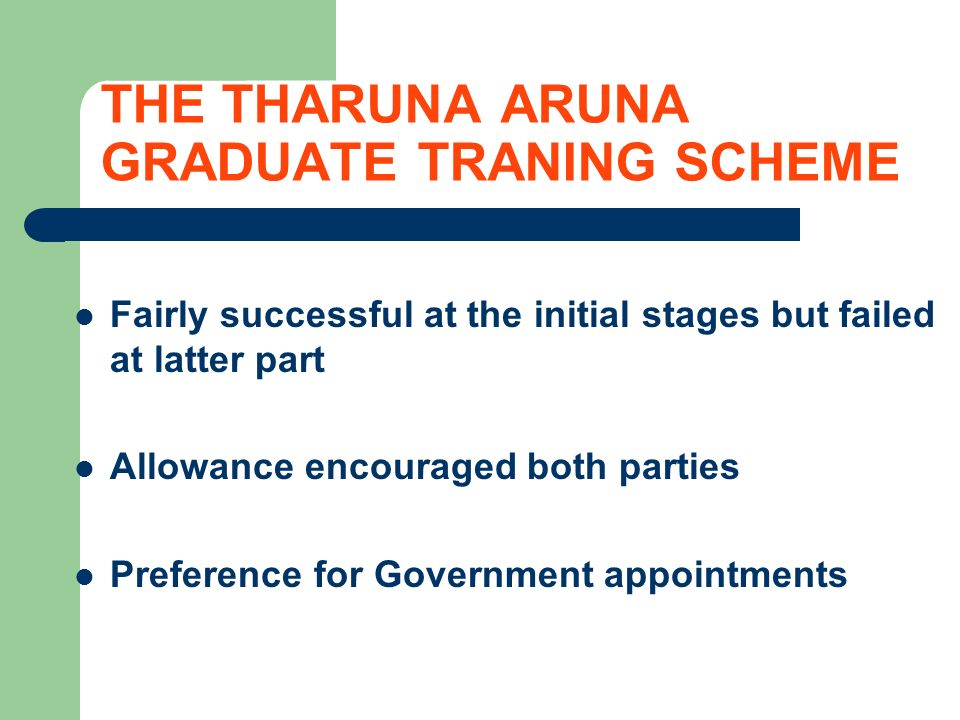 THE THARUNA ARUNA GRADUATE TRANING SCHEME Fairly successful at the initial stages but failed at latter part Allowance encouraged both parties Preference for Government appointments