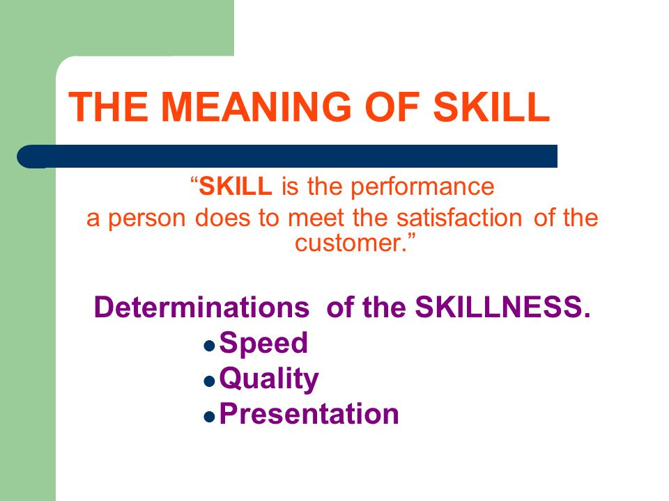 THE MEANING OF SKILL SKILL is the performance a person does to meet the satisfaction of the customer.