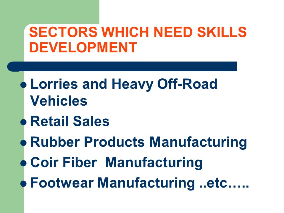 SECTORS WHICH NEED SKILLS DEVELOPMENT Lorries and Heavy Off-Road Vehicles Retail Sales Rubber Products Manufacturing Coir Fiber Manufacturing Footwear