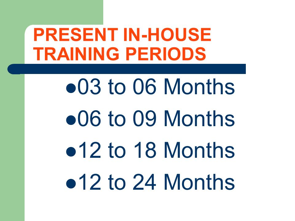 PRESENT IN-HOUSE TRAINING PERIODS 03 to 06 Months 06 to 09 Months 12 to 18 Months 12 to 24 Months