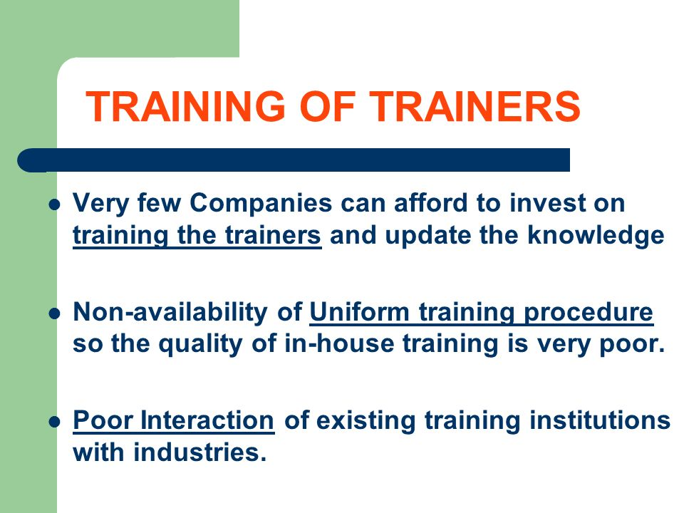 TRAINING OF TRAINERS Very few Companies can afford to invest on training the trainers and update the knowledge Non-availability of Uniform training pr