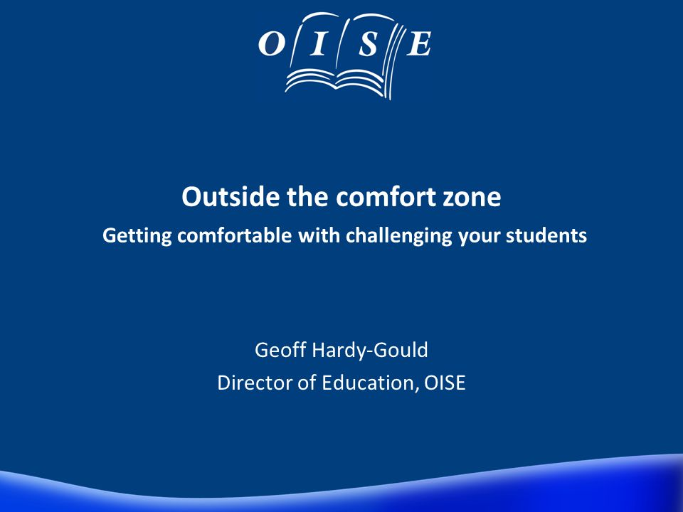 Outside the comfort zone Getting comfortable with challenging your students Geoff Hardy-Gould Director of Education, OISE