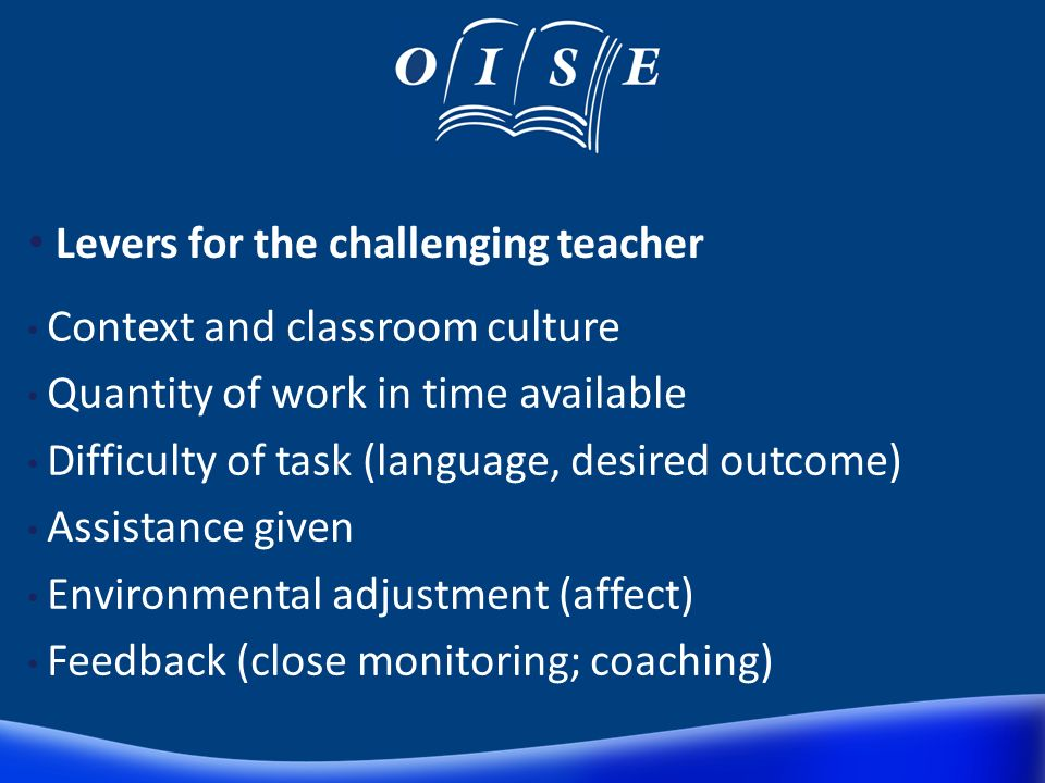 Levers for the challenging teacher Context and classroom culture Quantity of work in time available Difficulty of task (language, desired outcome) Assistance given Environmental adjustment (affect) Feedback (close monitoring; coaching)