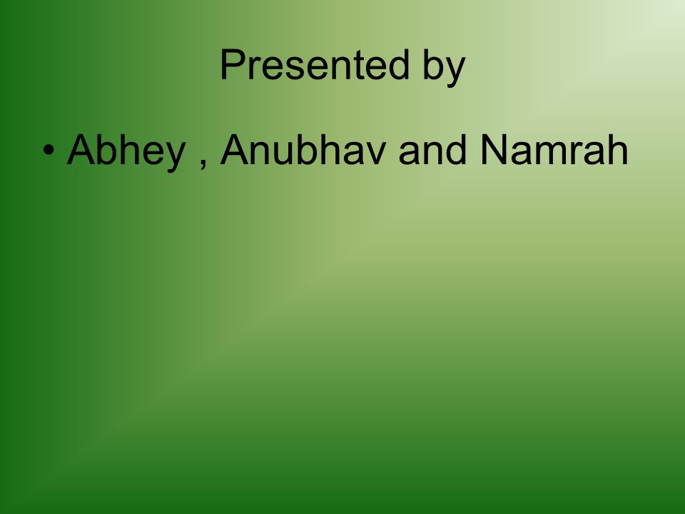 Presented by Abhey, Anubhav and Namrah
