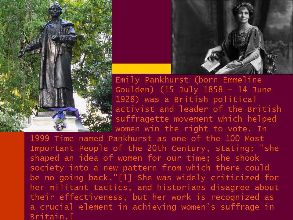 Emily Pankhurst (born Emmeline Goulden) (15 July 1858 – 14 June 1928) was a British political activist and leader of the British suffragette movement which helped women win the right to vote.