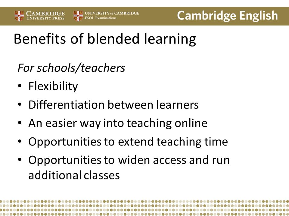 Benefits of blended learning For schools/teachers Flexibility Differentiation between learners An easier way into teaching online Opportunities to ext