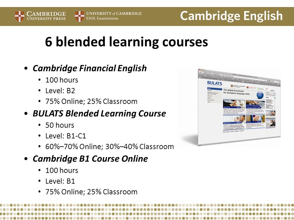 6 blended learning courses Cambridge Financial English 100 hours Level: B2 75% Online; 25% Classroom BULATS Blended Learning Course 50 hours Level: B1