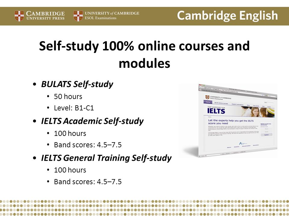 BULATS Self-study 50 hours Level: B1-C1 IELTS Academic Self-study 100 hours Band scores: 4.5–7.5 IELTS General Training Self-study 100 hours Band scor
