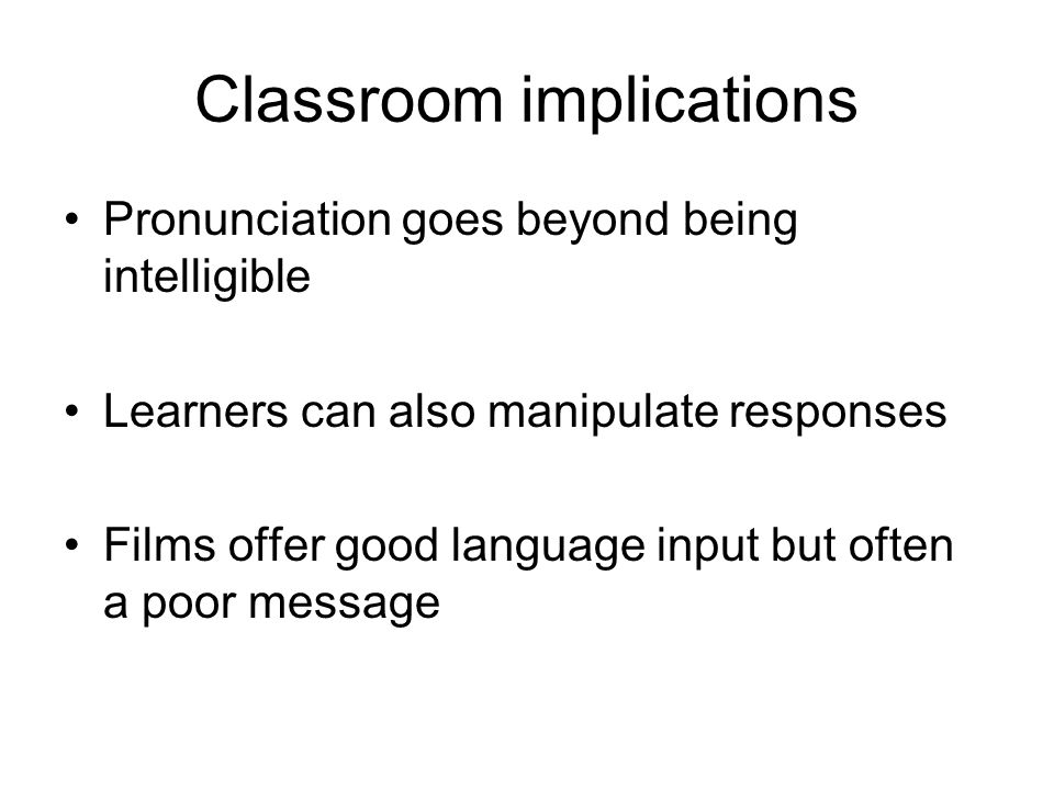 Classroom implications Pronunciation goes beyond being intelligible Learners can also manipulate responses Films offer good language input but often a poor message