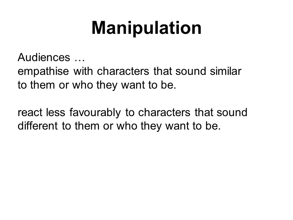 Manipulation Audiences … empathise with characters that sound similar to them or who they want to be.