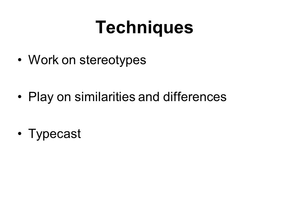 Techniques Work on stereotypes Play on similarities and differences Typecast