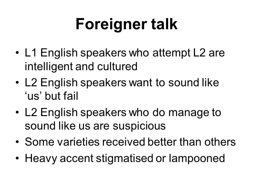 Foreigner talk L1 English speakers who attempt L2 are intelligent and cultured L2 English speakers want to sound like us but fail L2 English speakers who do manage to sound like us are suspicious Some varieties received better than others Heavy accent stigmatised or lampooned