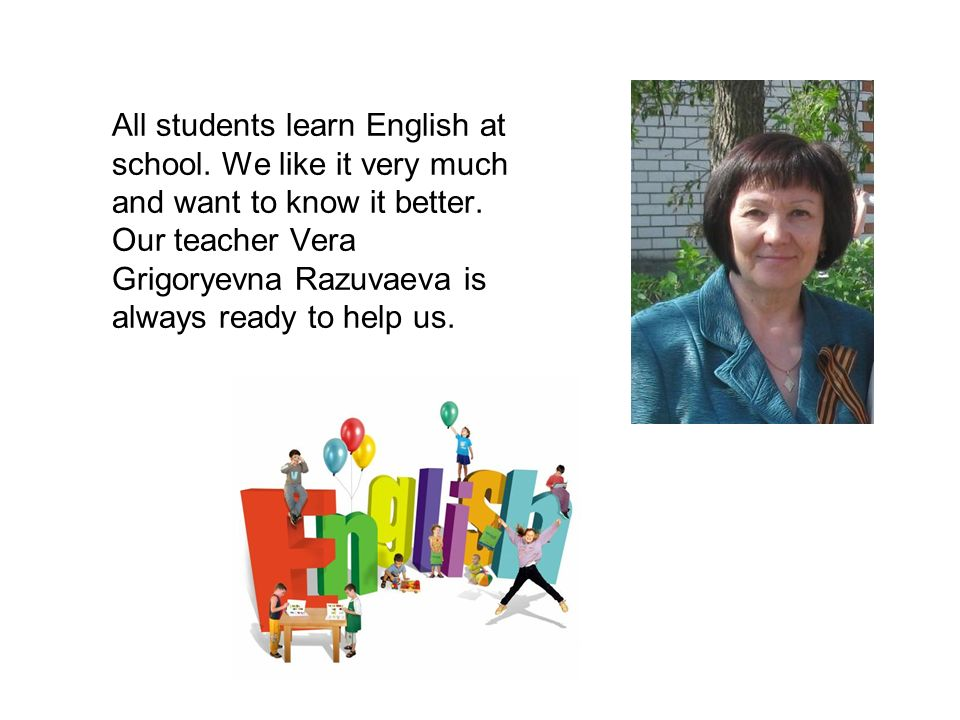 All students learn English at school. We like it very much and want to know it better. Our teacher Vera Grigoryevna Razuvaeva is always ready to help