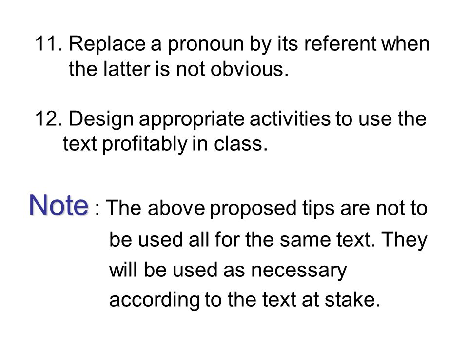 11. Replace a pronoun by its referent when the latter is not obvious. 12. Design appropriate activities to use the text profitably in class. Note Note