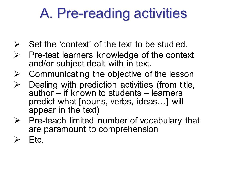 A. Pre-reading activities Set the context of the text to be studied. Pre-test learners knowledge of the context and/or subject dealt with in text. Com