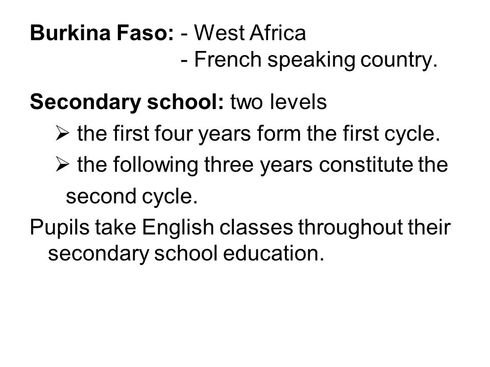 Burkina Faso: - West Africa - French speaking country. Secondary school: two levels the first four years form the first cycle. the following three yea