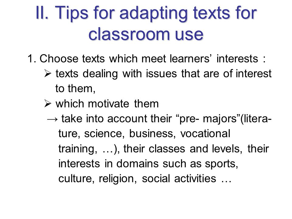 II. Tips for adapting texts for classroom use 1. Choose texts which meet learners interests : texts dealing with issues that are of interest to them,