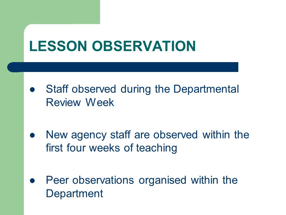 LESSON OBSERVATION Staff observed during the Departmental Review Week New agency staff are observed within the first four weeks of teaching Peer obser