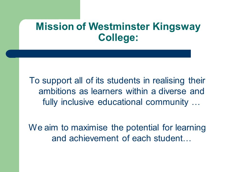Mission of Westminster Kingsway College: To support all of its students in realising their ambitions as learners within a diverse and fully inclusive educational community … We aim to maximise the potential for learning and achievement of each student…